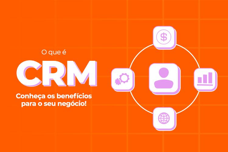 O que é CRM? Conheça os benefícios para o seu negócio!